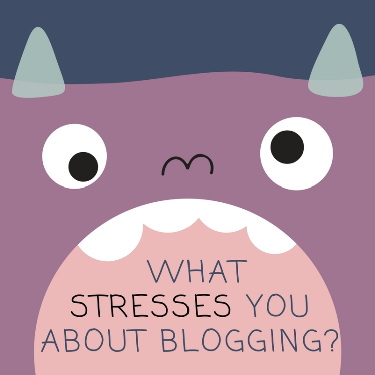 What stresses you out about blogging-